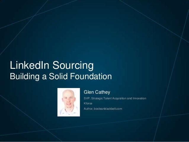 LinkedIn Sourcing Building a Solid Foundation Glen Cathey SVP, Strategic Talent Acquisition and Innovation  Kforce Author,...