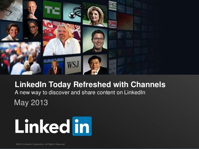 LinkedIn Today Refreshed with ChannelsA new way to discover and share content on LinkedInMay 2013©2013 LinkedIn Corporatio...