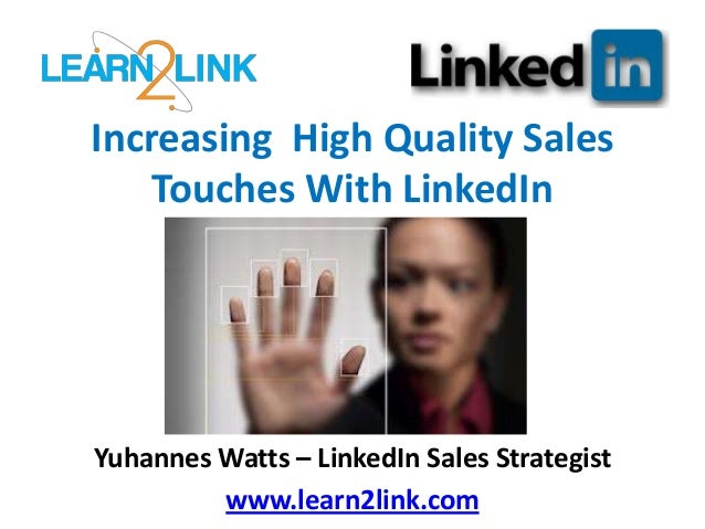 Increasing High Quality Sales Touches With LinkedIn Yuhannes Watts – LinkedIn Sales Strategist www.learn2link.com