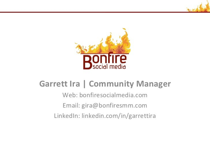 Garrett Ira | Community Manager Web: bonfiresocialmedia.com Email: gira@bonfiresmm.com LinkedIn: linkedin.com/in/garrettira