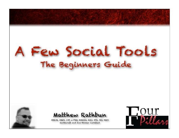 A Few Social Tools    The Beginners Guide           Matthew Rathbun      ABR/M, AHWD, CSP, e-PRO, GREEN, GRI, SFR, SRS, SR...