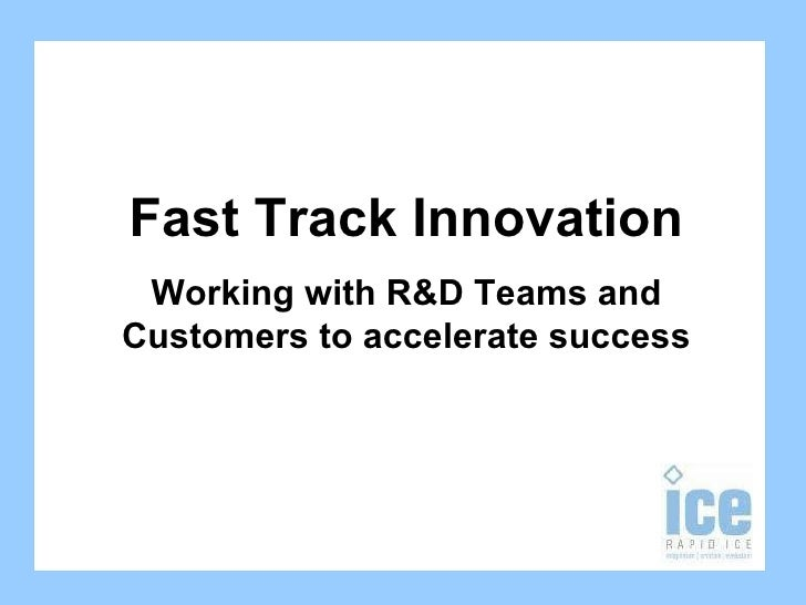 Fast Track Innovation Working with R&D Teams and Customers to accelerate success