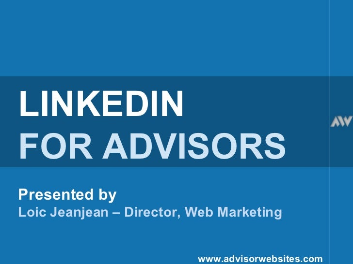 LINKEDIN FOR ADVISORS Presented by Loic Jeanjean – Director, Web Marketing   www.advisorwebsites.com