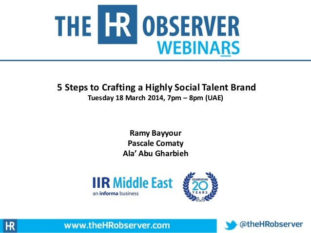 5 Steps to Crafting a Highly Social Talent Brand Tuesday 18 March 2014, 7pm – 8pm (UAE) Ramy Bayyour Pascale Comaty Ala' A...