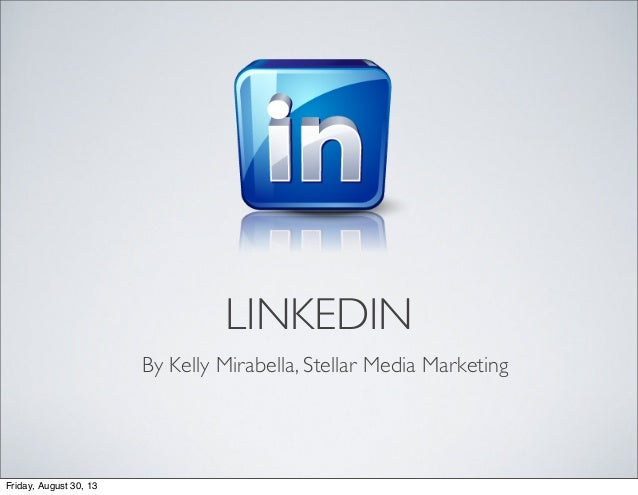 LINKEDIN By Kelly Mirabella, Stellar Media Marketing Friday, August 30, 13