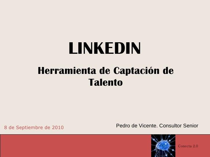 LINKEDIN Herramienta de Captación de Talento 8 de Septiembre de 2010 Pedro de Vicente. Consultor Senior Conecta 2.0