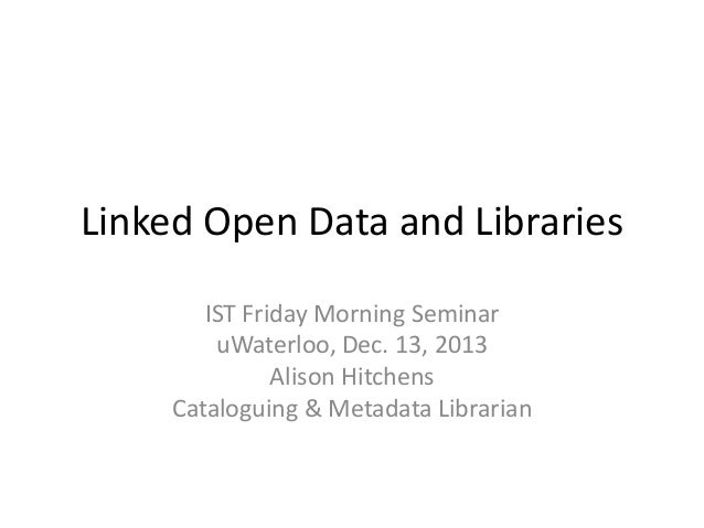 Linked Open Data and Libraries IST Friday Morning Seminar uWaterloo, Dec. 13, 2013 Alison Hitchens Cataloguing & Metadata ...