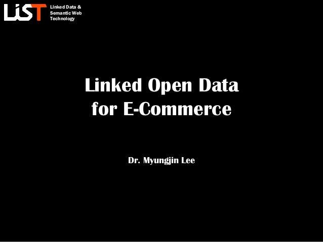Linked Data & Semantic Web Technology Linked Open Data for E-Commerce Dr. Myungjin Lee