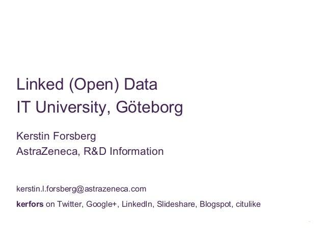 Linked (Open) DataIT University, GöteborgKerstin ForsbergAstraZeneca, R&D Informationkerstin.l.forsberg@astrazeneca.comker...