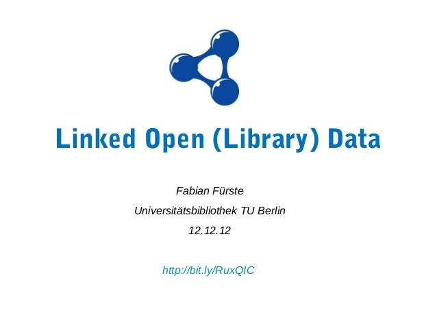 Linked Open (Library) Data              Fabian Fürste      Universitätsbibliothek TU Berlin                 12.12.12      ...