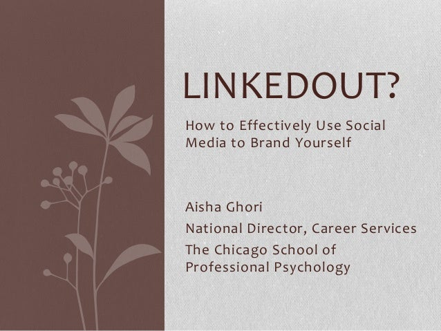 How to Effectively Use SocialMedia to Brand YourselfAisha GhoriNational Director, Career ServicesThe Chicago School ofProf...