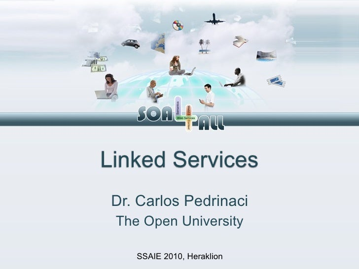 Linked Services  Dr. Carlos Pedrinaci  The Open University      SSAIE 2010, Heraklion