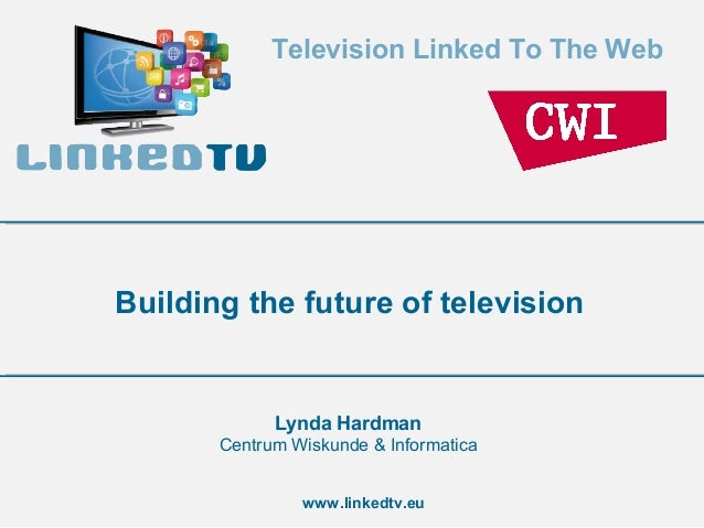 Television Linked To The Web  Building the future of television  Lynda Hardman Centrum Wiskunde & Informatica www.linkedtv...