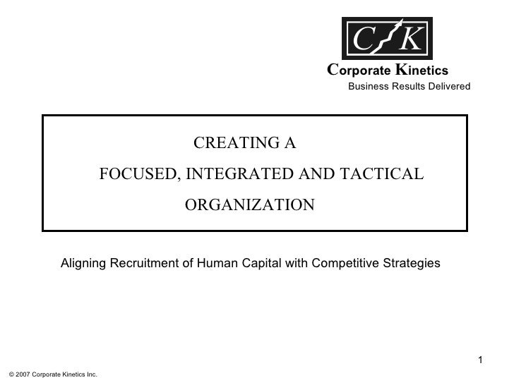 Business Results Delivered C orporate  K inetics CREATING A  FOCUSED, INTEGRATED AND TACTICAL ORGANIZATION Aligning Recrui...