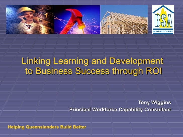 Linking Learning and Development  to Business Success through ROI Tony Wiggins Principal Workforce Capability Consultant H...