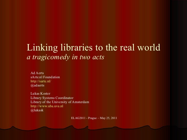 Linking libraries to the real world a tragicomedy in two acts Ad Aerts sArte.nl Foundation http ://sarte.nl/ @adaerts Luka...