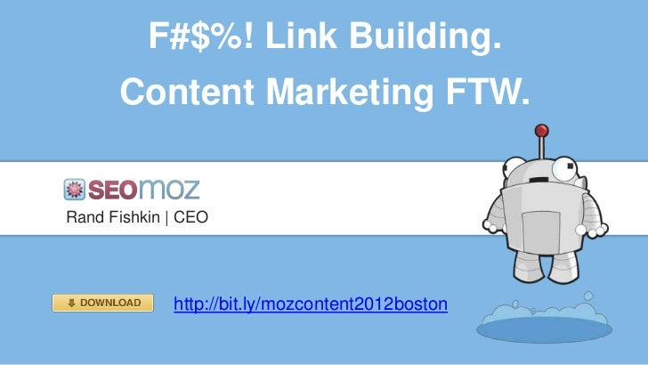 F#$%! Link Building.      Content Marketing FTW.Rand Fishkin | CEO             http://bit.ly/mozcontent2012boston