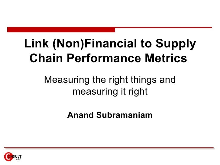 Link (Non)Financial to Supply Chain Performance Metrics  Measuring the right things and measuring it right Anand Subramaniam