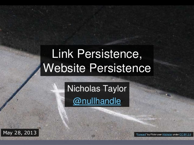 Link Persistence,Website PersistenceNicholas Taylor@nullhandleMay 28, 2013 ―Forward‖ by Flickr user Hitchster under CC BY ...