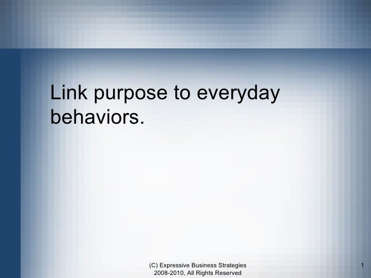 Link purpose to everyday behaviors. (C) Expressive Business Strategies 2008-2010, All Rights Reserved