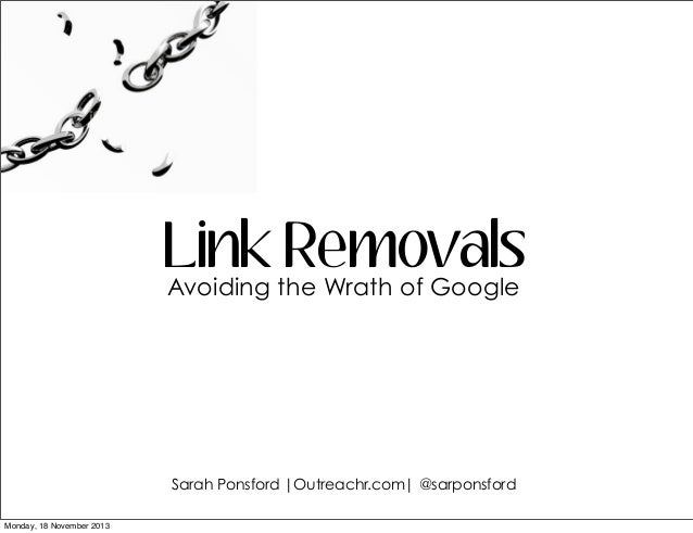 Link the Wrath of Google Removals Avoiding  Sarah Ponsford |Outreachr.com| @sarponsford Monday, 18 November 2013