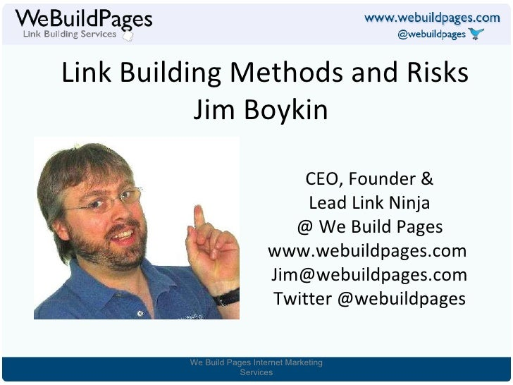 Link Building Methods and Risks Jim Boykin  CEO, Founder & Lead Link Ninja @ We Build Pages www.webuildpages.com  [email_a...