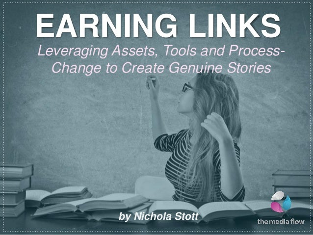 EARNING LINKSLeveraging Assets, Tools and Process-  Change to Create Genuine Stories            by Nichola Stott