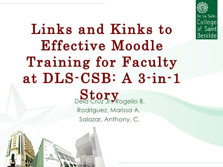 Links and Kinks to Effective Moodle Training for Faculty at DLS-CSB: A 3-in-1 Story  Dela Cruz Jr., Rogelio B. Rodriguez, ...