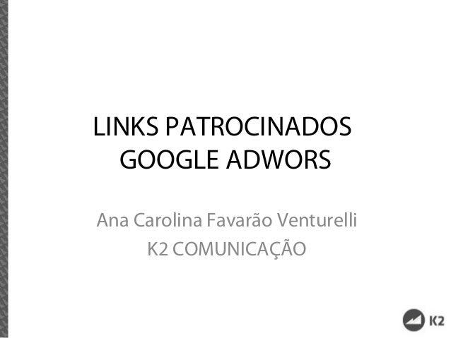 LINKS PATROCINADOS  GOOGLE ADWORSAna Carolina Favarão Venturelli     K2 COMUNICAÇÃO