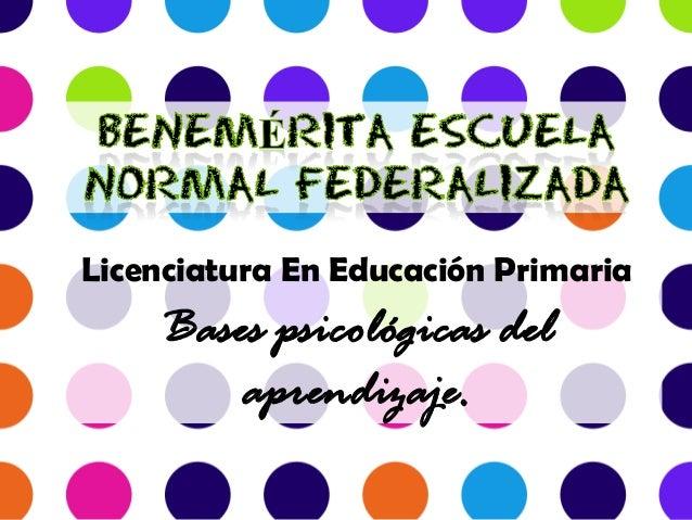 Licenciatura En Educación PrimariaBases psicológicas delaprendizaje.