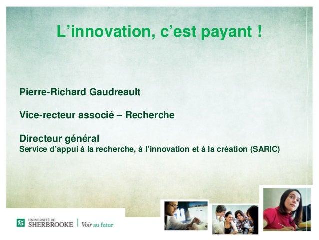 L'innovation, c'est payant !Pierre-Richard GaudreaultVice-recteur associé – RechercheDirecteur généralService d'appui à la...
