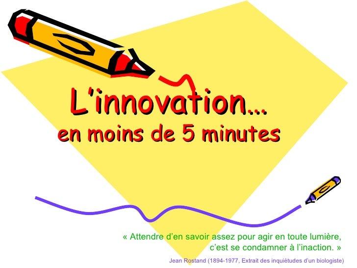 L'innovation… en moins de 5 minutes «Attendre d'en savoir assez pour agir en toute lumière,  c'est se condamner à l'inact...