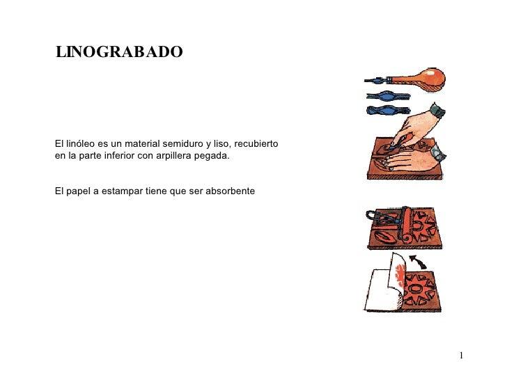 LINOGRABADO El linóleo es un material semiduro y liso, recubierto  en la parte inferior con arpillera pegada. El papel a e...