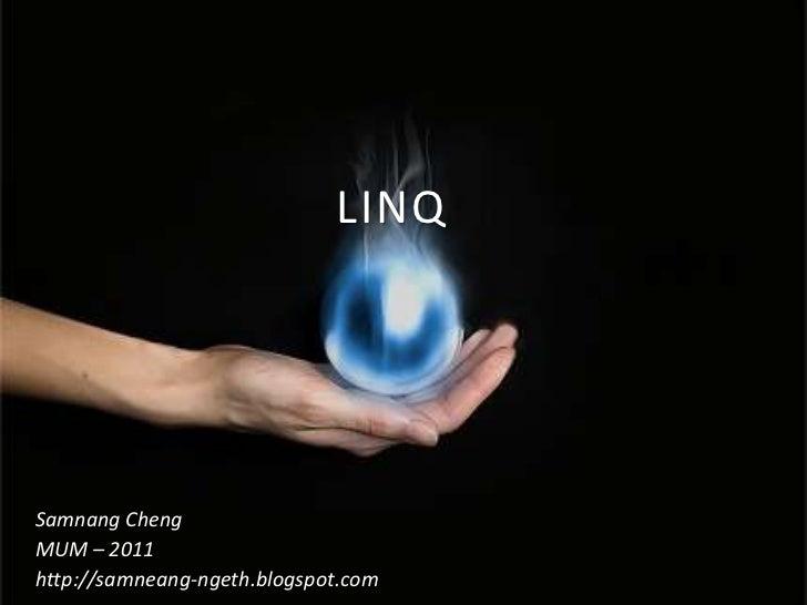 LINQ<br />Samnang Cheng<br />MUM – 2011<br />http://samneang-ngeth.blogspot.com<br />