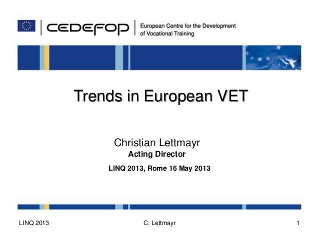 Trends in European VETChristian LettmayrActing DirectorLINQ 2013, Rome 16 May 2013LINQ 2013 C. Lettmayr 1