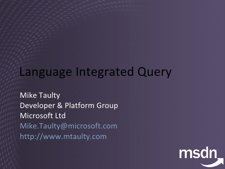 Language Integrated Query Mike Taulty Developer & Platform Group Microsoft Ltd [email_address]   http://www.mtaulty.com