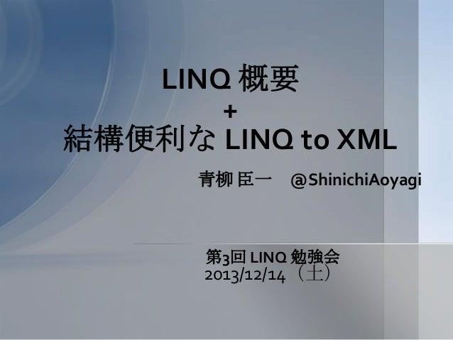 LINQ 概要 + 結構便利な LINQ to XML 青柳 臣一  @ShinichiAoyagi  第3回 LINQ 勉強会  2013/12/14(土)