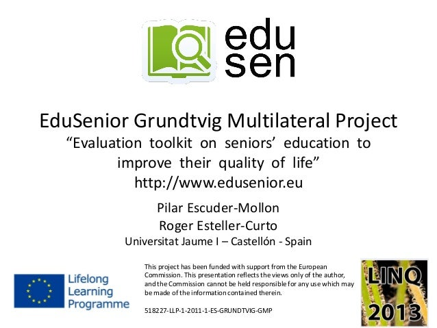 """EduSenior Grundtvig Multilateral Project""""Evaluation toolkit on seniors' education toimprove their quality of life""""http://w..."""