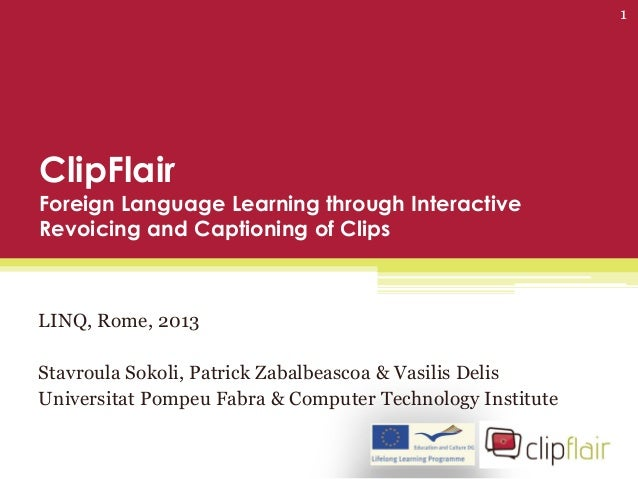 ClipFlairForeign Language Learning through InteractiveRevoicing and Captioning of ClipsLINQ, Rome, 2013Stavroula Sokoli, P...