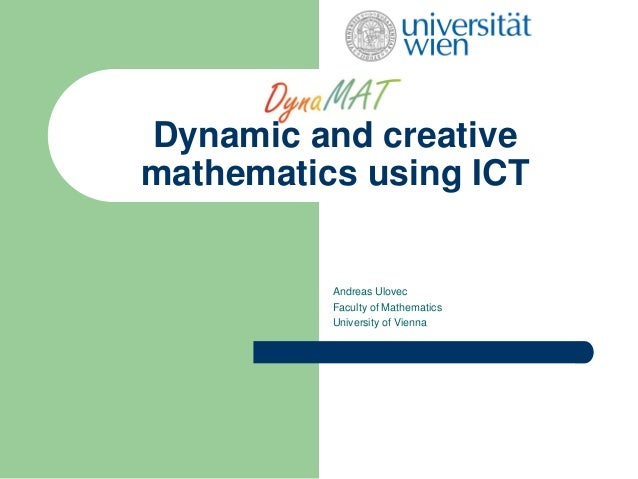 Dynamic and creativemathematics using ICTAndreas UlovecFaculty of MathematicsUniversity of Vienna