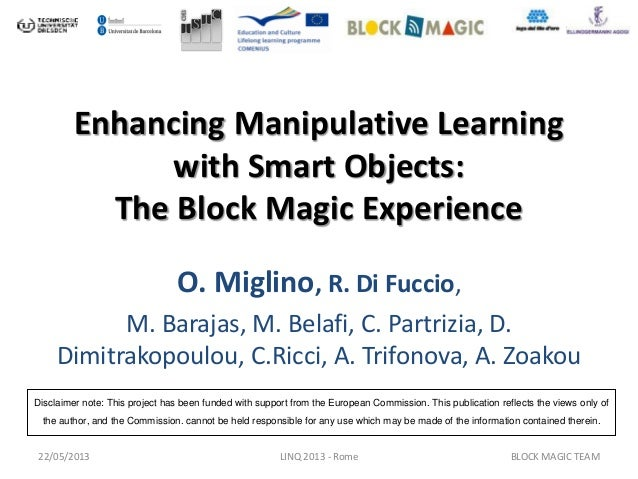 Enhancing Manipulative Learningwith Smart Objects:The Block Magic ExperienceO. Miglino, R. Di Fuccio,M. Barajas, M. Belafi...