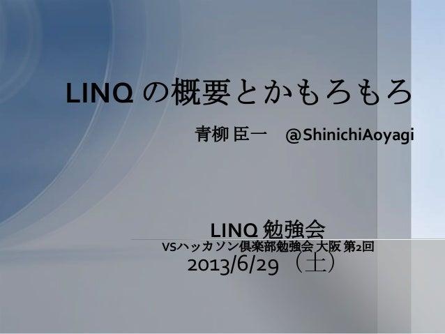 青柳 臣一 @ShinichiAoyagi LINQ の概要とかもろもろ LINQ 勉強会 VSハッカソン倶楽部勉強会 大阪 第2回 2013/6/29(土)