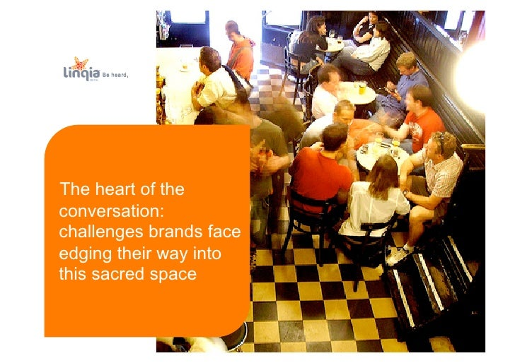 Be heard.     The heart of the conversation: challenges brands face edging their way into this sacred space