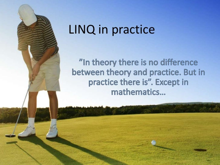 "LINQ in practice<br />""In theory there is no difference between theory and practice. But in practice there is"". Except in ..."