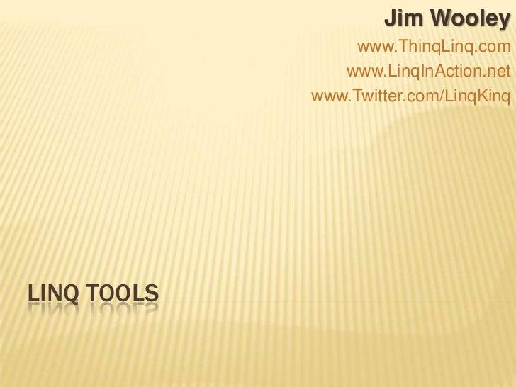 LINQ Tools<br />Jim Wooley<br />www.ThinqLinq.com<br />www.LinqInAction.net<br />www.Twitter.com/LinqKinq<br />
