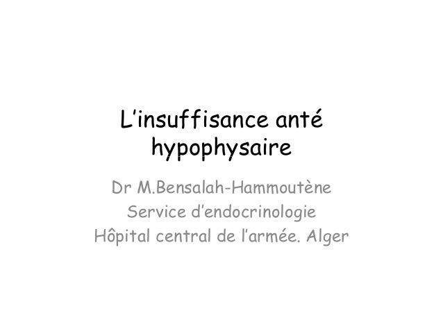 L'insuffisance anté       hypophysaire  Dr M.Bensalah-Hammoutène   Service d'endocrinologieHôpital central de l'armée. Alger