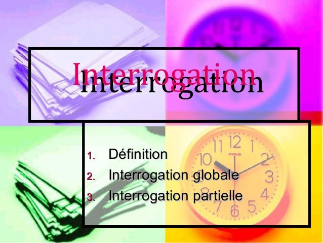 InterrogationInterrogation1.1. DDéfinitionéfinition2.2. Interrogation globaleInterrogation globale3.3. Interrogation parti...