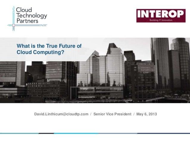 © 2013 Cloud Technology Partners, Inc. / www.cloudtp.com1David.Linthicum@cloudtp.com / Senior Vice President / May 6, 2013...