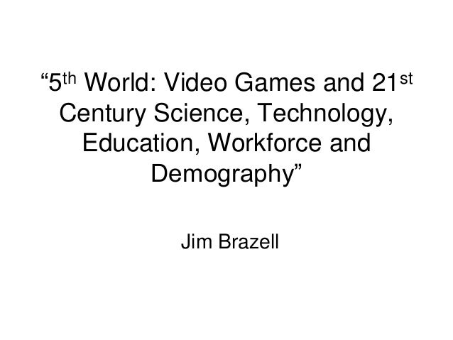 ―5th World: Video Games and 21st Century Science, Technology, Education, Workforce and Demography‖ Jim Brazell