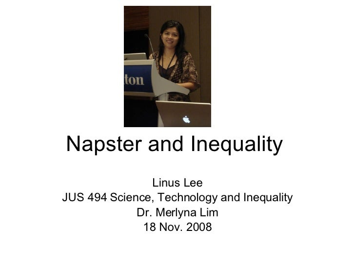 Napster and Inequality Linus Lee JUS 494 Science, Technology and Inequality Dr. Merlyna Lim 18 Nov. 2008